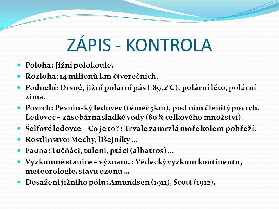 ZÁPIS – DOPLŇ Poloha: Rozloha: Podnebí: Povrch: Šelfové ledovce – Co je to? : Rostlinstvo: Fauna: Výzkumné stanice – význam. : Dosažení jižního pólu: