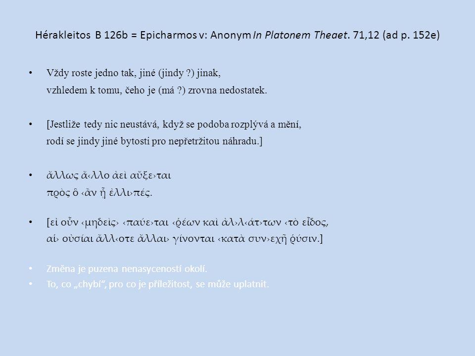 Hérakleitos B 126b = Epicharmos v: Anonym In Platonem Theaet. 71,12 (ad p. 152e) Vždy roste jedno tak, jiné (jindy ?) jinak, vzhledem k tomu, čeho je