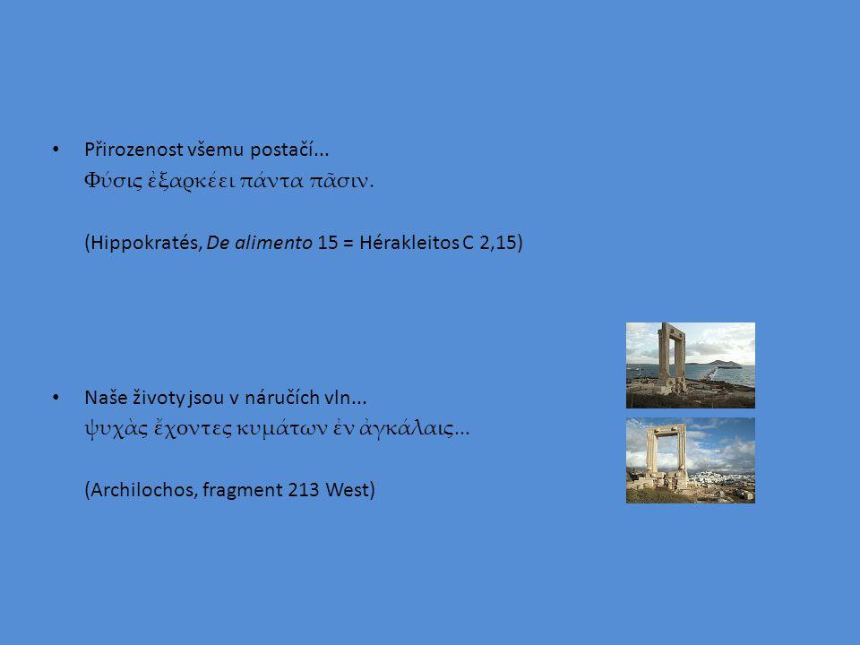 Přirozenost všemu postačí... Φύσις ἐξαρκέει πάντα πᾶσιν. (Hippokratés, De alimento 15 = Hérakleitos C 2,15) Naše životy jsou v náručích vln... ψυχὰς ἔ