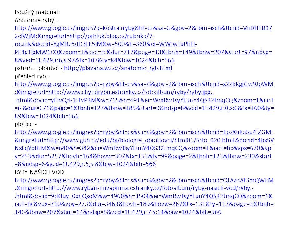 Použitý materiál: Anatomie ryby - http://www.google.cz/imgres q=kostra+ryby&hl=cs&sa=G&gbv=2&tbm=isch&tbnid=VnDHTR97 2clWjM:&imgrefurl=http://prhluk.blog.cz/rubrika/7- rocnik&docid=YgMRe5dD3LE5iM&w=500&h=360&ei=WWJwTuPhH- PE4gTfgMW1CQ&zoom=1&iact=rc&dur=717&page=13&tbnh=149&tbnw=207&start=97&ndsp= 8&ved=1t:429,r:6,s:97&tx=107&ty=84&biw=1024&bih=566 http://www.google.cz/imgres q=kostra+ryby&hl=cs&sa=G&gbv=2&tbm=isch&tbnid=VnDHTR97 2clWjM:&imgrefurl=http://prhluk.blog.cz/rubrika/7- rocnik&docid=YgMRe5dD3LE5iM&w=500&h=360&ei=WWJwTuPhH- PE4gTfgMW1CQ&zoom=1&iact=rc&dur=717&page=13&tbnh=149&tbnw=207&start=97&ndsp= 8&ved=1t:429,r:6,s:97&tx=107&ty=84&biw=1024&bih=566 pstruh – ploutve - http://plavana.wz.cz/anatomie_ryb.htmlhttp://plavana.wz.cz/anatomie_ryb.html přehled ryb - http://www.google.cz/imgres q=ryby&hl=cs&sa=G&gbv=2&tbm=isch&tbnid=x2ZkKgjGw9JpWM :&imgrefurl=http://www.chytajrybu.estranky.cz/fotoalbum/ryby/ryby.jpg.-.html&docid=yFJvQdz1tTvP3M&w=715&h=491&ei=WmRwTsyYLunY4QS32tmqCQ&zoom=1&iact =rc&dur=671&page=1&tbnh=127&tbnw=185&start=0&ndsp=8&ved=1t:429,r:0,s:0&tx=160&ty= 89&biw=1024&bih=566 http://www.google.cz/imgres q=ryby&hl=cs&sa=G&gbv=2&tbm=isch&tbnid=x2ZkKgjGw9JpWM :&imgrefurl=http://www.chytajrybu.estranky.cz/fotoalbum/ryby/ryby.jpg.-.html&docid=yFJvQdz1tTvP3M&w=715&h=491&ei=WmRwTsyYLunY4QS32tmqCQ&zoom=1&iact =rc&dur=671&page=1&tbnh=127&tbnw=185&start=0&ndsp=8&ved=1t:429,r:0,s:0&tx=160&ty= 89&biw=1024&bih=566 plotice - http://www.google.cz/imgres q=ryby&hl=cs&sa=G&gbv=2&tbm=isch&tbnid=EpzXuKa5u4fZGM: &imgrefurl=http://www.guh.cz/edu/bi/biologie_obratlovci/html01/foto_020.html&docid=4bxSV NxLqYbHJM&w=640&h=342&ei=WmRwTsyYLunY4QS32tmqCQ&zoom=1&iact=hc&vpx=670&vp y=253&dur=5257&hovh=164&hovw=307&tx=153&ty=99&page=2&tbnh=123&tbnw=230&start =8&ndsp=6&ved=1t:429,r:5,s:8&biw=1024&bih=566 http://www.google.cz/imgres q=ryby&hl=cs&sa=G&gbv=2&tbm=isch&tbnid=EpzXuKa5u4fZGM: &imgrefurl=http://www.guh.cz/edu/bi/biologie_obratlovci/html01/foto_020.html&docid=4bxSV NxLqYbH
