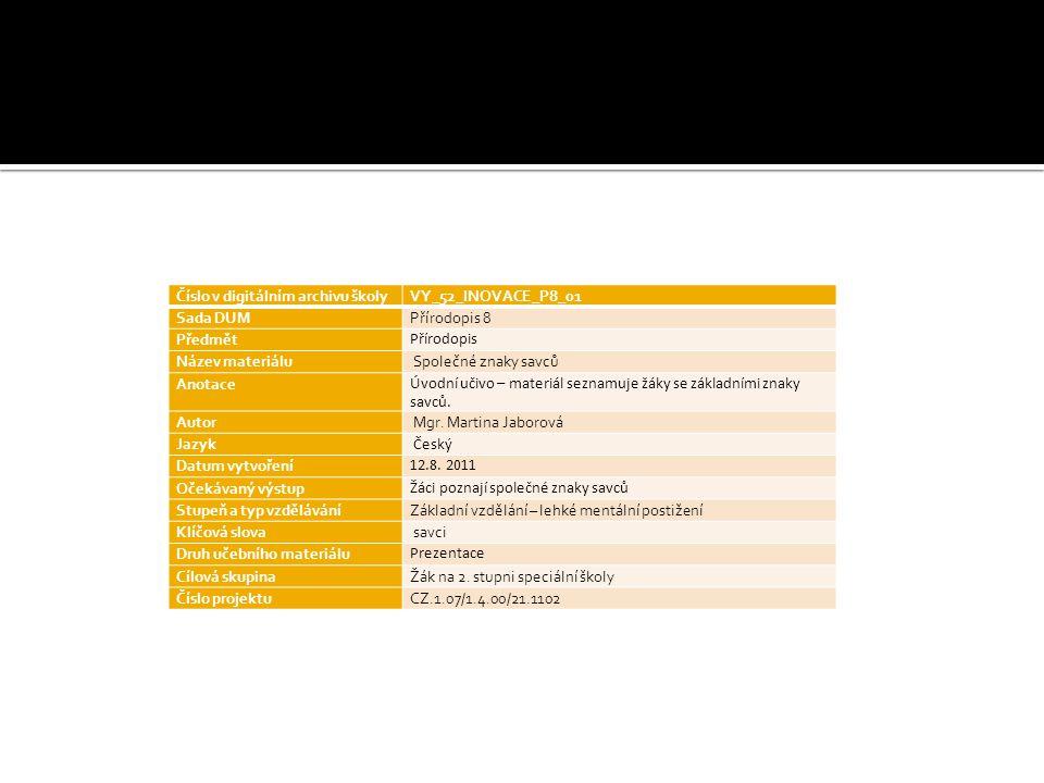 Číslo v digitálním archivu školyVY_52_INOVACE_P8_01 Sada DUMPřírodopis 8 Předmět Přírodopis Název materiálu Společné znaky savců Anotace Úvodní učivo – materiál seznamuje žáky se základními znaky savců.