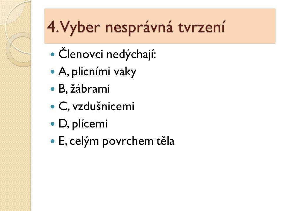 4. Vyber nesprávná tvrzení Členovci nedýchají: A, plicními vaky B, žábrami C, vzdušnicemi D, plícemi E, celým povrchem těla