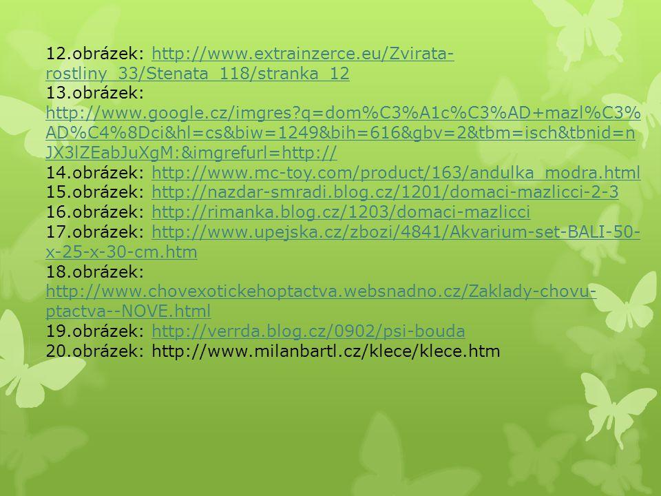 12.obrázek: http://www.extrainzerce.eu/Zvirata- rostliny_33/Stenata_118/stranka_12http://www.extrainzerce.eu/Zvirata- rostliny_33/Stenata_118/stranka_12 13.obrázek: http://www.google.cz/imgres q=dom%C3%A1c%C3%AD+mazl%C3% AD%C4%8Dci&hl=cs&biw=1249&bih=616&gbv=2&tbm=isch&tbnid=n JX3lZEabJuXgM:&imgrefurl=http:// http://www.google.cz/imgres q=dom%C3%A1c%C3%AD+mazl%C3% AD%C4%8Dci&hl=cs&biw=1249&bih=616&gbv=2&tbm=isch&tbnid=n JX3lZEabJuXgM:&imgrefurl=http:// 14.obrázek: http://www.mc-toy.com/product/163/andulka_modra.htmlhttp://www.mc-toy.com/product/163/andulka_modra.html 15.obrázek: http://nazdar-smradi.blog.cz/1201/domaci-mazlicci-2-3http://nazdar-smradi.blog.cz/1201/domaci-mazlicci-2-3 16.obrázek: http://rimanka.blog.cz/1203/domaci-mazliccihttp://rimanka.blog.cz/1203/domaci-mazlicci 17.obrázek: http://www.upejska.cz/zbozi/4841/Akvarium-set-BALI-50- x-25-x-30-cm.htmhttp://www.upejska.cz/zbozi/4841/Akvarium-set-BALI-50- x-25-x-30-cm.htm 18.obrázek: http://www.chovexotickehoptactva.websnadno.cz/Zaklady-chovu- ptactva--NOVE.html http://www.chovexotickehoptactva.websnadno.cz/Zaklady-chovu- ptactva--NOVE.html 19.obrázek: http://verrda.blog.cz/0902/psi-boudahttp://verrda.blog.cz/0902/psi-bouda 20.obrázek: http://www.milanbartl.cz/klece/klece.htm