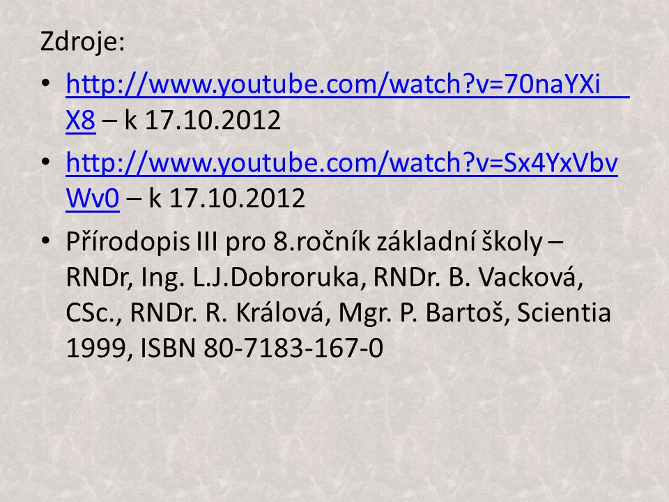 Zdroje: http://www.youtube.com/watch v=70naYXi__ X8 – k 17.10.2012 http://www.youtube.com/watch v=70naYXi__ X8 http://www.youtube.com/watch v=Sx4YxVbv Wv0 – k 17.10.2012 http://www.youtube.com/watch v=Sx4YxVbv Wv0 Přírodopis III pro 8.ročník základní školy – RNDr, Ing.