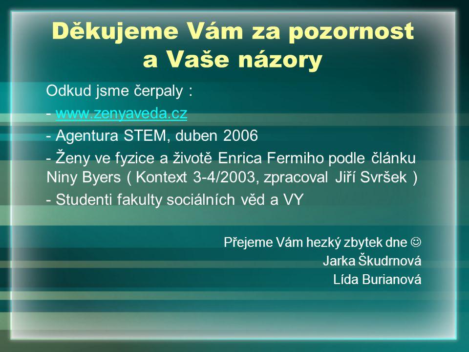 Děkujeme Vám za pozornost a Vaše názory Odkud jsme čerpaly : - www.zenyaveda.czwww.zenyaveda.cz - Agentura STEM, duben 2006 - Ženy ve fyzice a životě Enrica Fermiho podle článku Niny Byers ( Kontext 3-4/2003, zpracoval Jiří Svršek ) - Studenti fakulty sociálních věd a VY Přejeme Vám hezký zbytek dne Jarka Škudrnová Lída Burianová