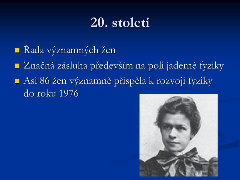 20. století Řada významných žen Řada významných žen Značná zásluha především na poli jaderné fyziky Značná zásluha především na poli jaderné fyziky As