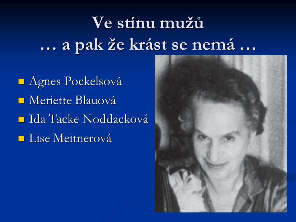 Ve stínu mužů … a pak že krást se nemá … Agnes Pockelsová Agnes Pockelsová Meriette Blauová Meriette Blauová Ida Tacke Noddacková Ida Tacke Noddacková Lise Meitnerová Lise Meitnerová
