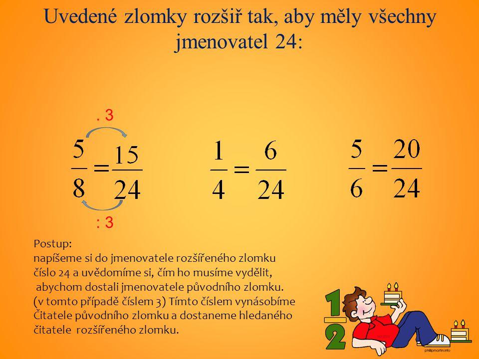 Uvedené zlomky rozšiř tak, aby měly všechny jmenovatel 24: : 3.