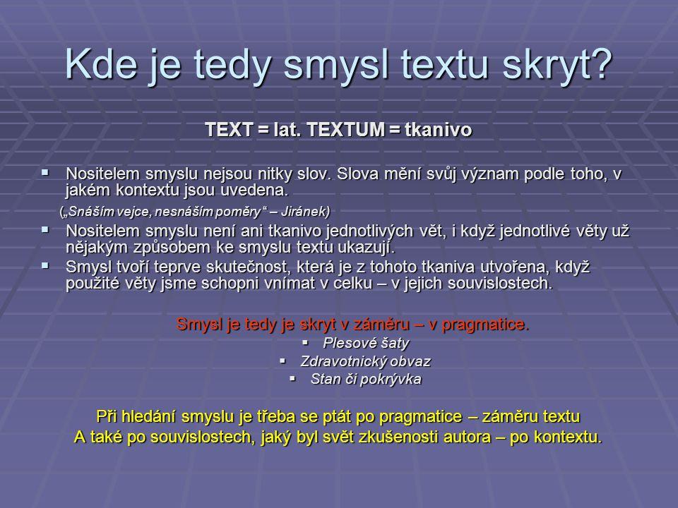 Kde je tedy smysl textu skryt? TEXT = lat. TEXTUM = tkanivo  Nositelem smyslu nejsou nitky slov. Slova mění svůj význam podle toho, v jakém kontextu