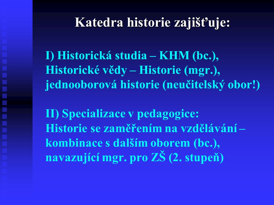 I) Historická studia – KHM (bc.), Historické vědy – Historie (mgr.), jednooborová historie (neučitelský obor!) II) Specializace v pedagogice: Historie se zaměřením na vzdělávání – kombinace s dalším oborem (bc.), navazující mgr.