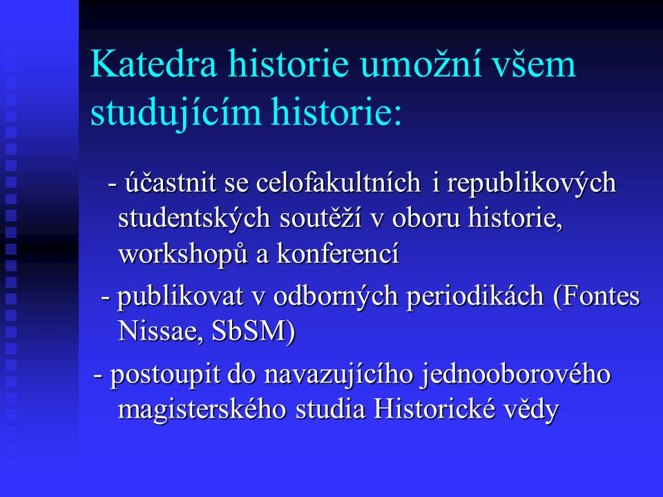 Katedra historie umožní všem studujícím historie: - účastnit se celofakultních i republikových studentských soutěží v oboru historie, workshopů a konferencí - účastnit se celofakultních i republikových studentských soutěží v oboru historie, workshopů a konferencí - publikovat v odborných periodikách (Fontes Nissae, SbSM) - publikovat v odborných periodikách (Fontes Nissae, SbSM) - postoupit do navazujícího jednooborového magisterského studia Historické vědy