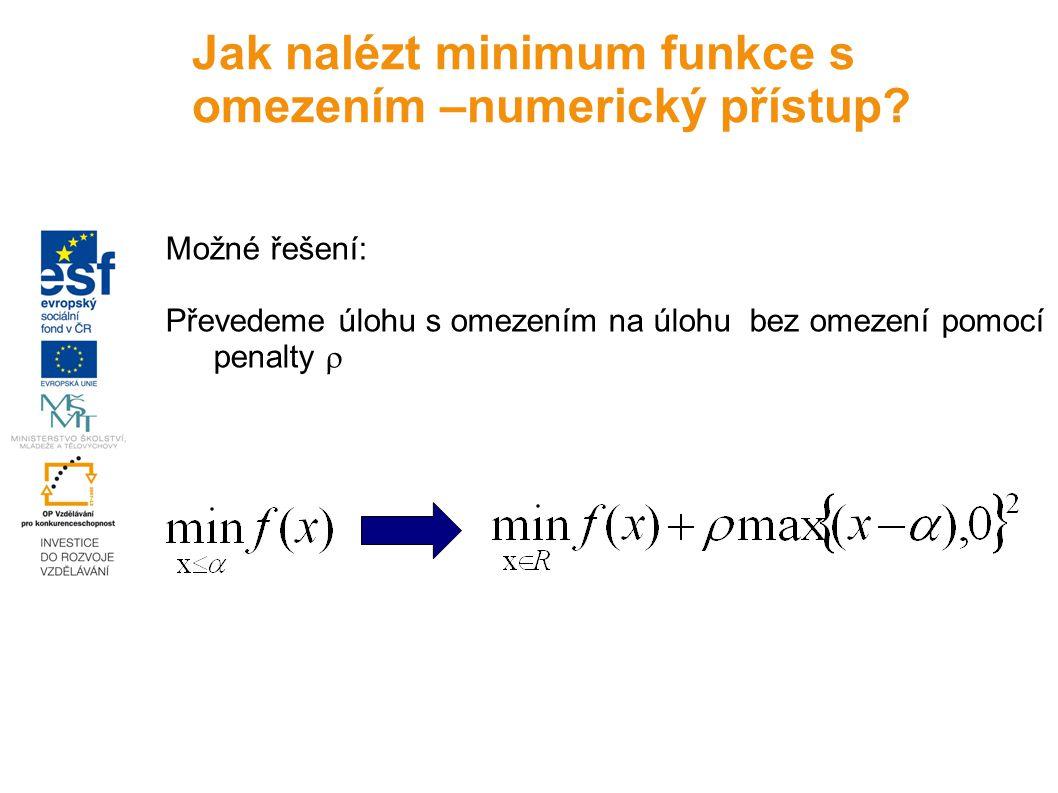 Možné řešení: Převedeme úlohu s omezením na úlohu bez omezení pomocí penalty  Jak nalézt minimum funkce s omezením –numerický přístup?
