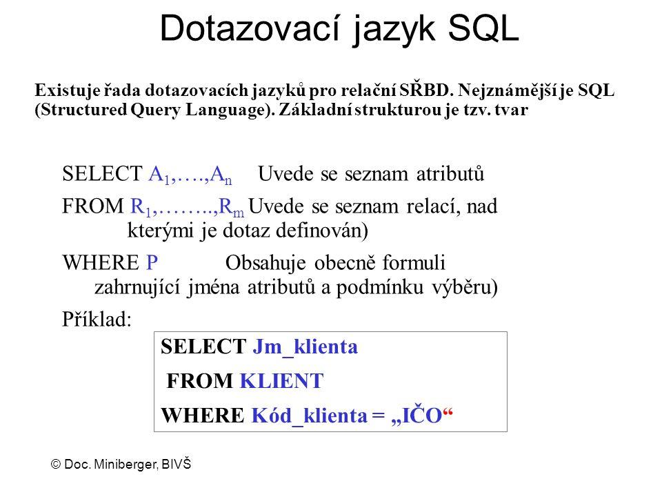 © Doc. Miniberger, BIVŠ Dotazovací jazyk SQL SELECT A 1,….,A n Uvede se seznam atributů FROM R 1,……..,R m Uvede se seznam relací, nad kterými je dotaz