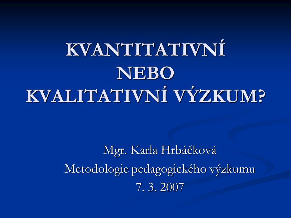 KVANTITATIVNÍ NEBO KVALITATIVNÍ VÝZKUM? Mgr. Karla Hrbáčková Metodologie pedagogického výzkumu 7. 3. 2007