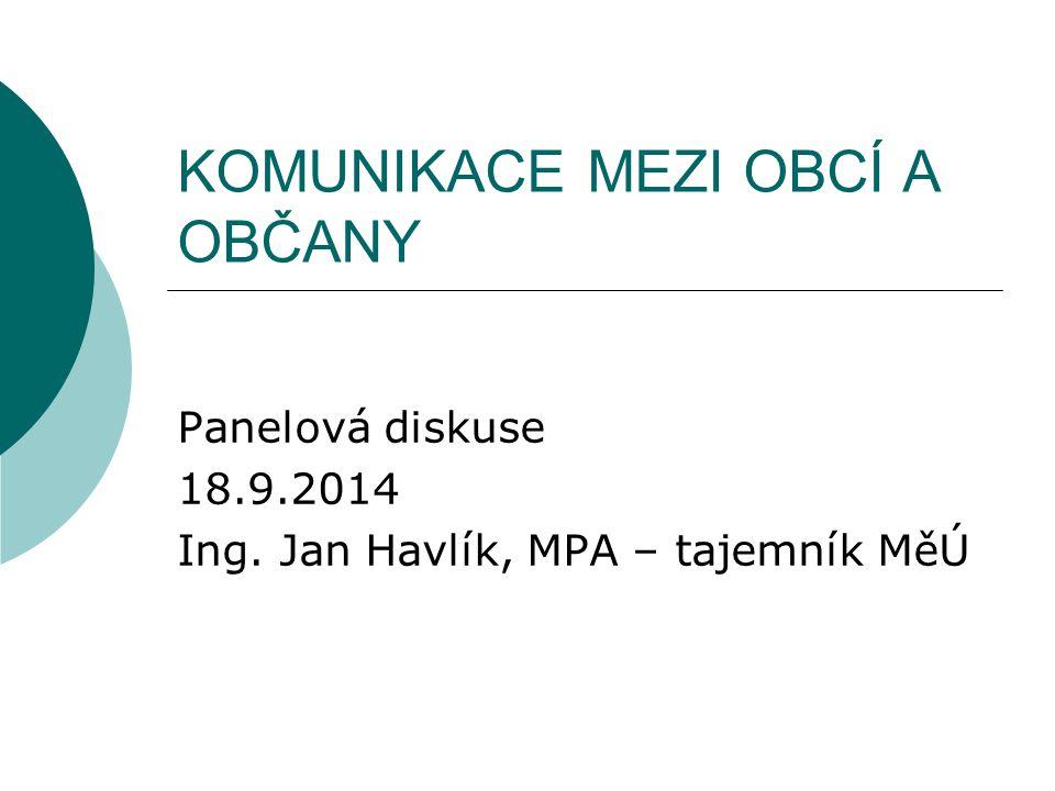 KOMUNIKACE MEZI OBCÍ A OBČANY Panelová diskuse 18.9.2014 Ing. Jan Havlík, MPA – tajemník MěÚ