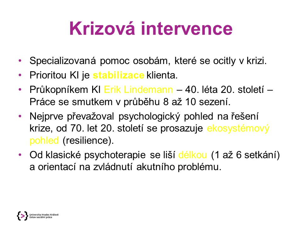 Krizová intervence Specializovaná pomoc osobám, které se ocitly v krizi. Prioritou KI je stabilizace klienta. Průkopníkem KI Erik Lindemann – 40. léta
