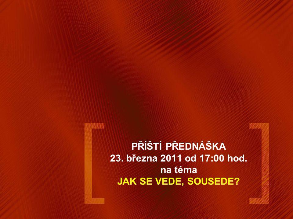 PŘÍŠTÍ PŘEDNÁŠKA 23. března 2011 od 17:00 hod. na téma JAK SE VEDE, SOUSEDE?