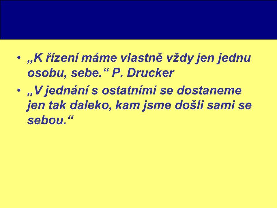 """""""K řízení máme vlastně vždy jen jednu osobu, sebe."""" P. Drucker """"V jednání s ostatními se dostaneme jen tak daleko, kam jsme došli sami se sebou."""""""
