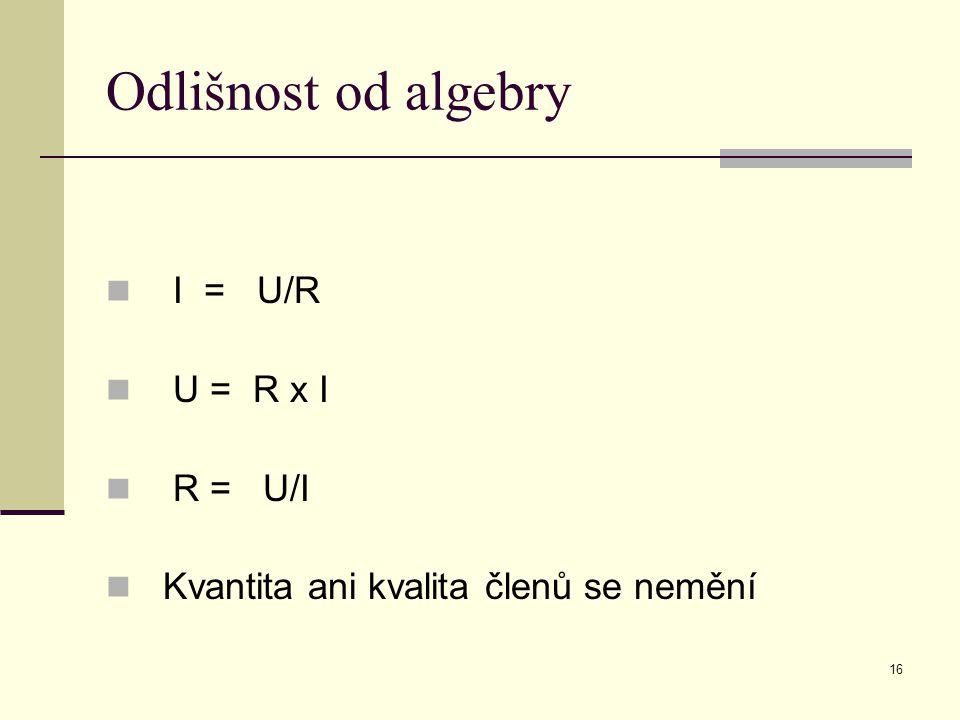 16 Odlišnost od algebry I = U/R U = R x I R = U/I Kvantita ani kvalita členů se nemění
