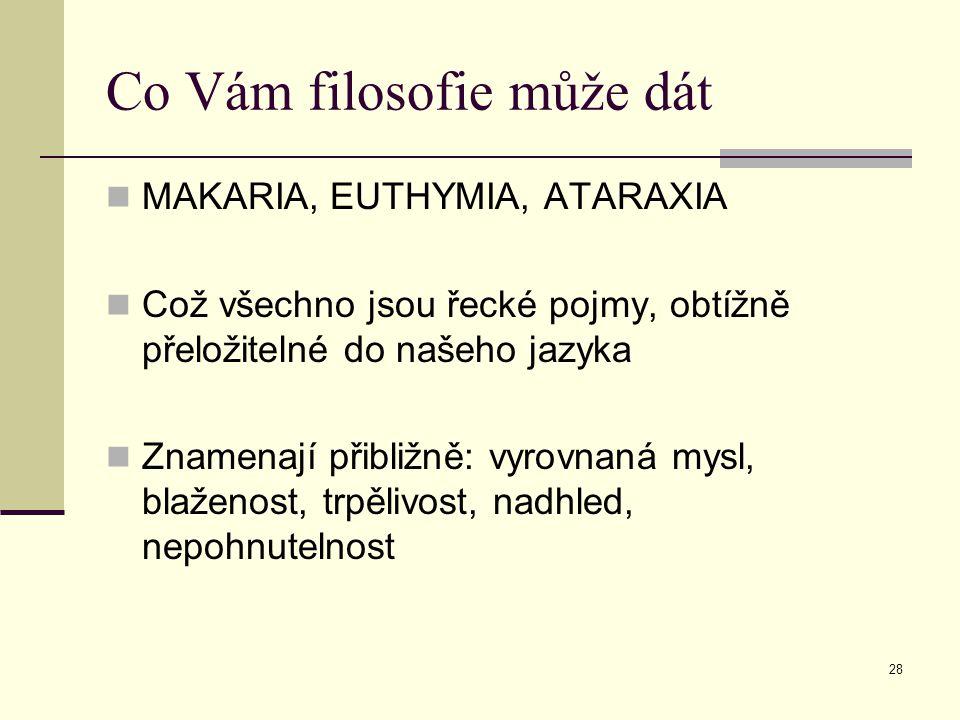 28 Co Vám filosofie může dát MAKARIA, EUTHYMIA, ATARAXIA Což všechno jsou řecké pojmy, obtížně přeložitelné do našeho jazyka Znamenají přibližně: vyrovnaná mysl, blaženost, trpělivost, nadhled, nepohnutelnost