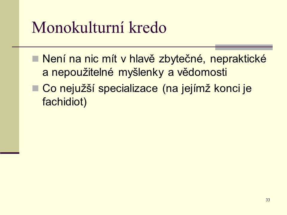 33 Monokulturní kredo Není na nic mít v hlavě zbytečné, nepraktické a nepoužitelné myšlenky a vědomosti Co nejužší specializace (na jejímž konci je fachidiot)