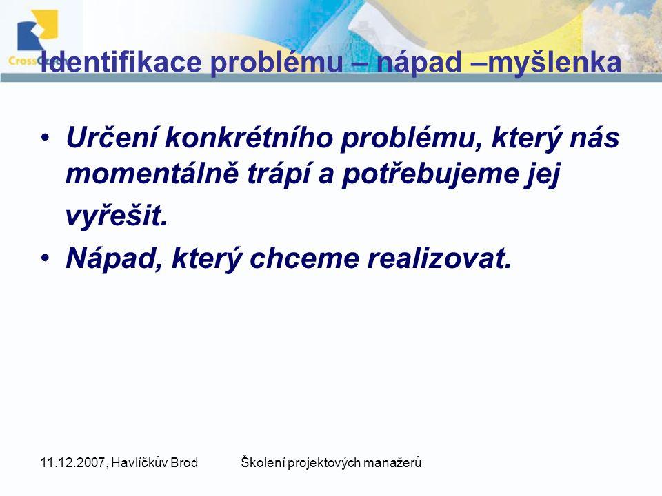 11.12.2007, Havlíčkův BrodŠkolení projektových manažerů Identifikace problému – nápad –myšlenka Určení konkrétního problému, který nás momentálně trápí a potřebujeme jej vyřešit.
