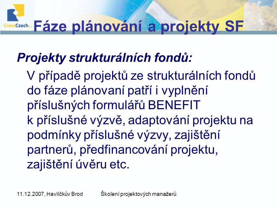 11.12.2007, Havlíčkův BrodŠkolení projektových manažerů Fáze plánování a projekty SF Projekty strukturálních fondů: V případě projektů ze strukturálních fondů do fáze plánovaní patří i vyplnění příslušných formulářů BENEFIT k příslušné výzvě, adaptování projektu na podmínky příslušné výzvy, zajištění partnerů, předfinancování projektu, zajištění úvěru etc.