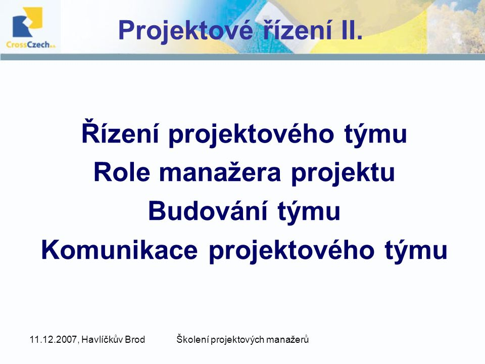11.12.2007, Havlíčkův BrodŠkolení projektových manažerů Projektové řízení II. Řízení projektového týmu Role manažera projektu Budování týmu Komunikace