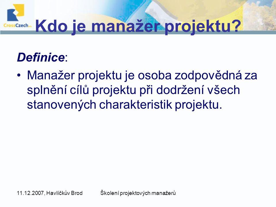 11.12.2007, Havlíčkův BrodŠkolení projektových manažerů Kdo je manažer projektu? Definice: Manažer projektu je osoba zodpovědná za splnění cílů projek