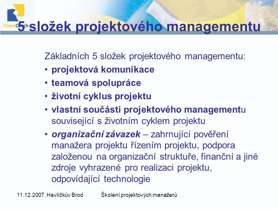 11.12.2007, Havlíčkův BrodŠkolení projektových manažerů 5 složek projektového managementu Základních 5 složek projektového managementu: projektová komunikace teamová spolupráce životní cyklus projektu vlastní součásti projektového managementu související s životním cyklem projektu organizační závazek – zahrnující pověření manažera projektu řízením projektu, podpora založenou na organizační struktuře, finanční a jiné zdroje vyhrazené pro realizaci projektu, odpovídající technologie