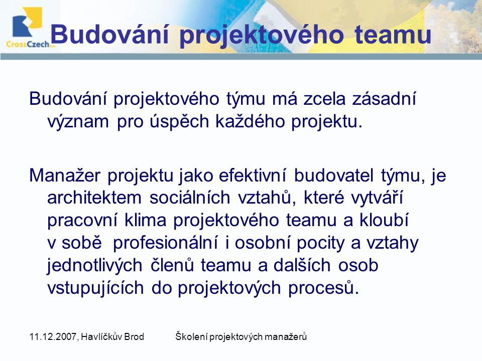 11.12.2007, Havlíčkův BrodŠkolení projektových manažerů Budování projektového teamu Budování projektového týmu má zcela zásadní význam pro úspěch každého projektu.