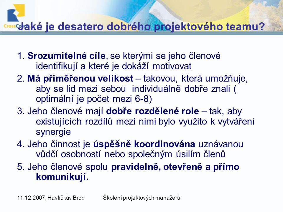 11.12.2007, Havlíčkův BrodŠkolení projektových manažerů Jaké je desatero dobrého projektového teamu? 1. Srozumitelné cíle, se kterými se jeho členové