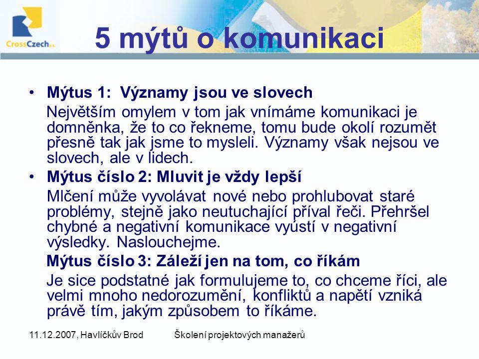 11.12.2007, Havlíčkův BrodŠkolení projektových manažerů 5 mýtů o komunikaci Mýtus 1: Významy jsou ve slovech Největším omylem v tom jak vnímáme komunikaci je domněnka, že to co řekneme, tomu bude okolí rozumět přesně tak jak jsme to mysleli.