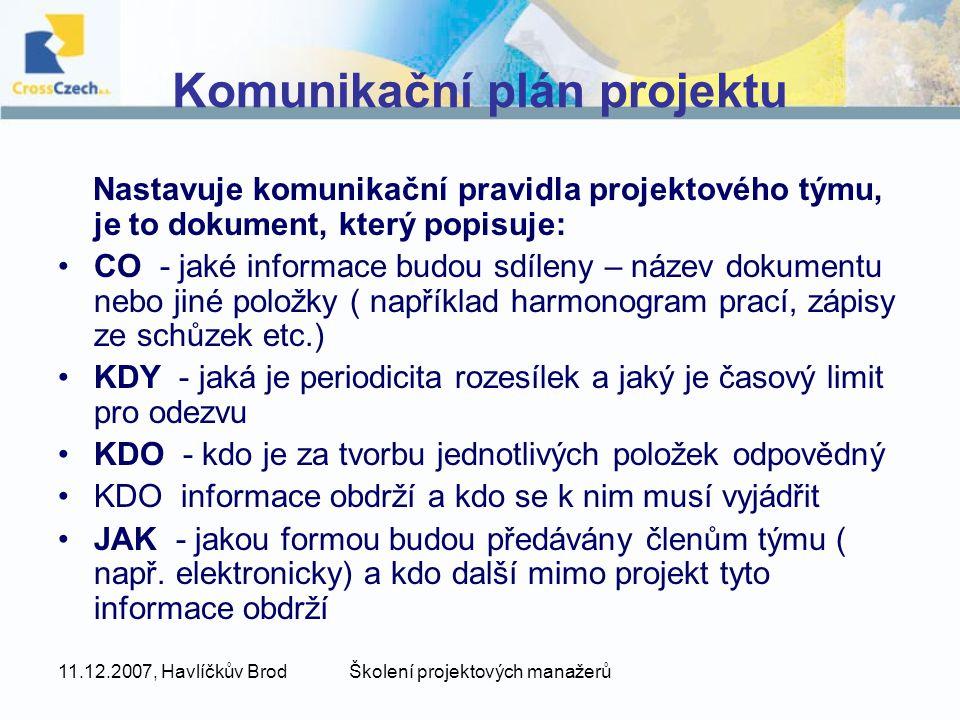 11.12.2007, Havlíčkův BrodŠkolení projektových manažerů Komunikační plán projektu Nastavuje komunikační pravidla projektového týmu, je to dokument, který popisuje: CO - jaké informace budou sdíleny – název dokumentu nebo jiné položky ( například harmonogram prací, zápisy ze schůzek etc.) KDY - jaká je periodicita rozesílek a jaký je časový limit pro odezvu KDO - kdo je za tvorbu jednotlivých položek odpovědný KDO informace obdrží a kdo se k nim musí vyjádřit JAK - jakou formou budou předávány členům týmu ( např.