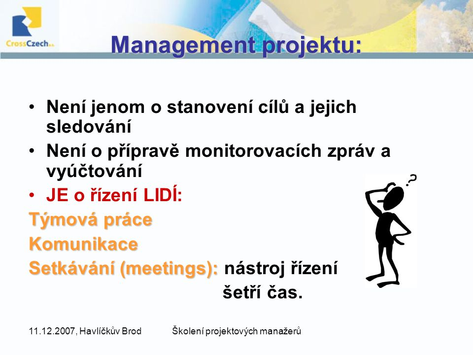 11.12.2007, Havlíčkův BrodŠkolení projektových manažerů Management projektu: Není jenom o stanovení cílů a jejich sledování Není o přípravě monitorova
