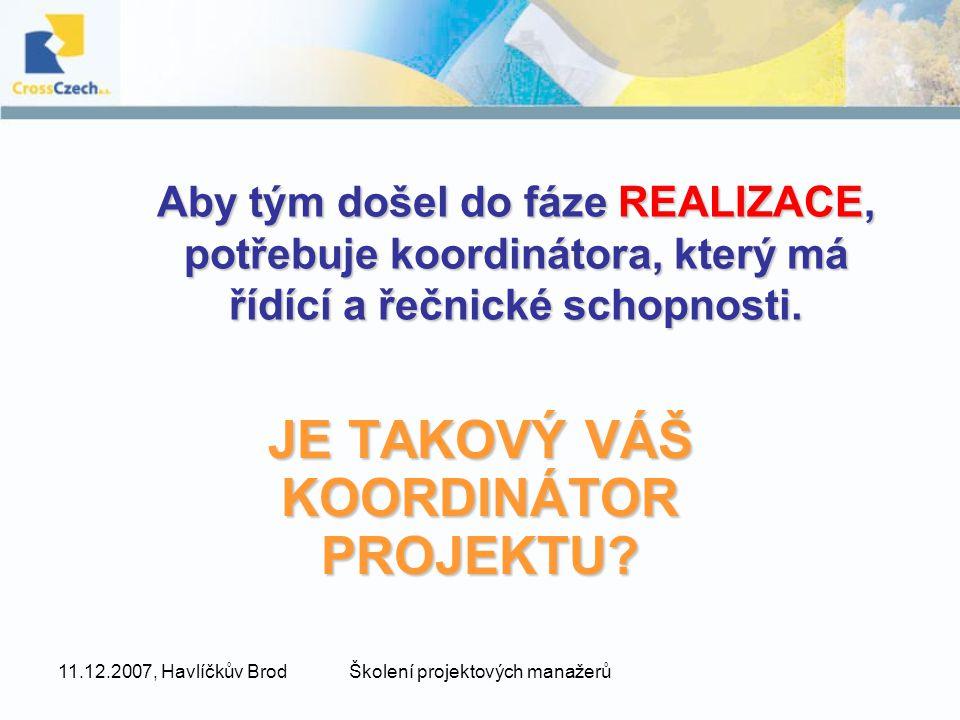 11.12.2007, Havlíčkův BrodŠkolení projektových manažerů Aby tým došel do fáze REALIZACE, potřebuje koordinátora, který má řídící a řečnické schopnosti.
