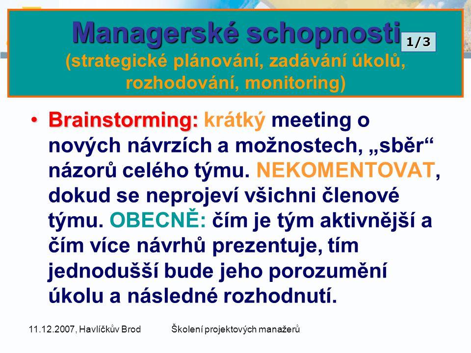 """11.12.2007, Havlíčkův BrodŠkolení projektových manažerů Managerské schopnosti Managerské schopnosti (strategické plánování, zadávání úkolů, rozhodování, monitoring) Brainstorming:Brainstorming: krátký meeting o nových návrzích a možnostech, """"sběr názorů celého týmu."""