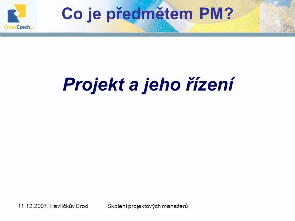 11.12.2007, Havlíčkův BrodŠkolení projektových manažerů Co je předmětem PM? Projekt a jeho řízení