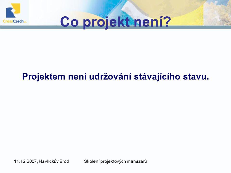 11.12.2007, Havlíčkův BrodŠkolení projektových manažerů Co projekt není? Projektem není udržování stávajícího stavu.