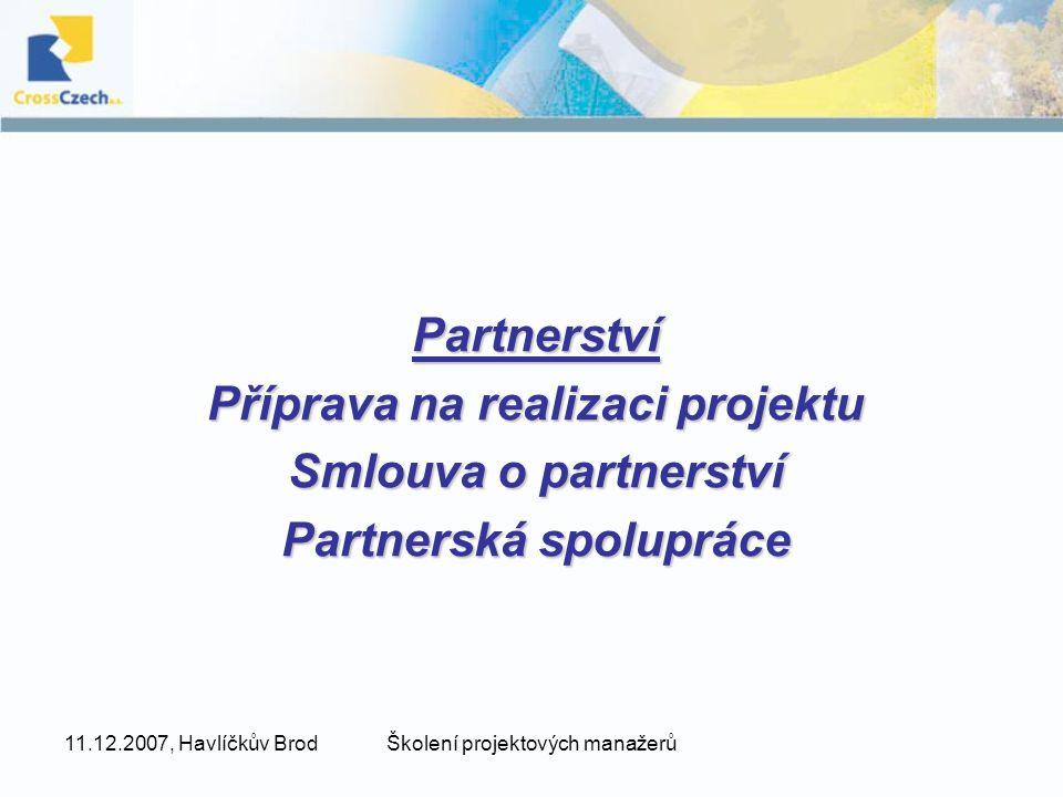 11.12.2007, Havlíčkův BrodŠkolení projektových manažerů Partnerství Příprava na realizaci projektu Smlouva o partnerství Partnerská spolupráce