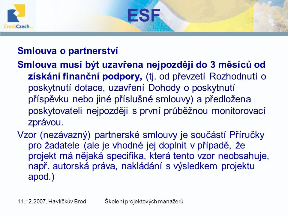 11.12.2007, Havlíčkův BrodŠkolení projektových manažerů ESF Smlouva o partnerství Smlouva musí být uzavřena nejpozději do 3 měsíců od získání finanční podpory, (tj.