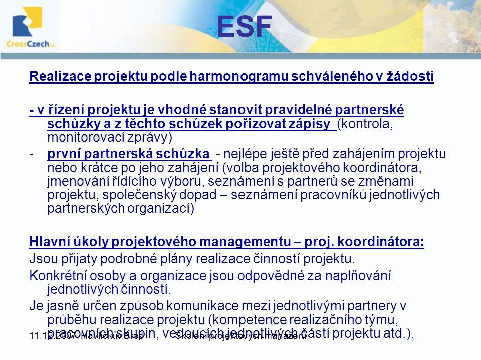 11.12.2007, Havlíčkův BrodŠkolení projektových manažerů ESF Realizace projektu podle harmonogramu schváleného v žádosti - v řízení projektu je vhodné stanovit pravidelné partnerské schůzky a z těchto schůzek pořizovat zápisy (kontrola, monitorovací zprávy) -první partnerská schůzka - nejlépe ještě před zahájením projektu nebo krátce po jeho zahájení (volba projektového koordinátora, jmenování řídícího výboru, seznámení s partnerů se změnami projektu, společenský dopad – seznámení pracovníků jednotlivých partnerských organizací) Hlavní úkoly projektového managementu – proj.