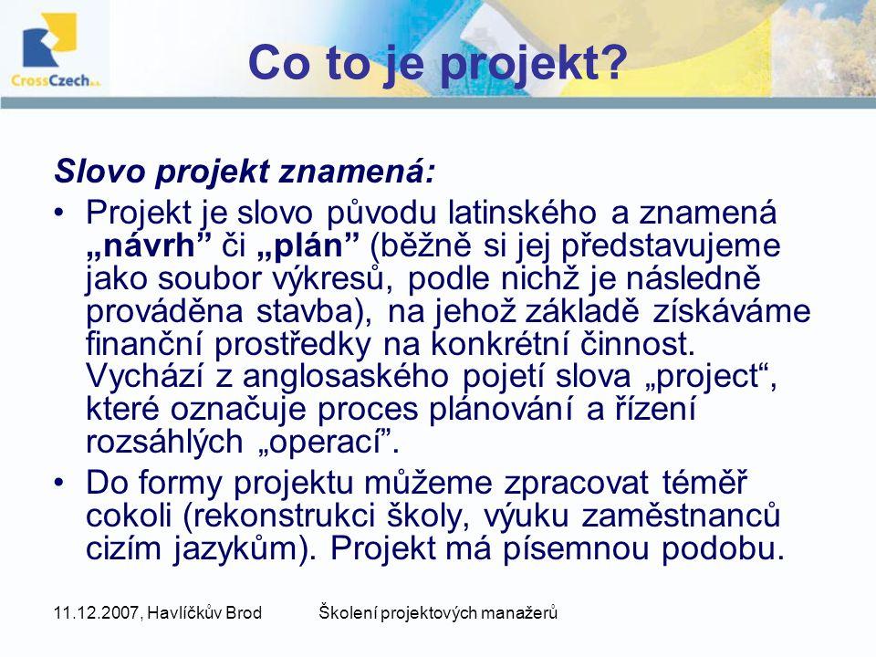 """11.12.2007, Havlíčkův BrodŠkolení projektových manažerů Co to je projekt? Slovo projekt znamená: Projekt je slovo původu latinského a znamená """"návrh"""""""