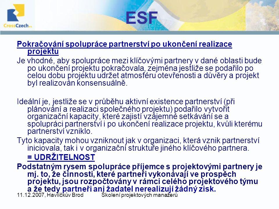 11.12.2007, Havlíčkův BrodŠkolení projektových manažerů ESF Pokračování spolupráce partnerství po ukončení realizace projektu Je vhodné, aby spolupráce mezi klíčovými partnery v dané oblasti bude po ukončení projektu pokračovala, zejména jestliže se podařilo po celou dobu projektu udržet atmosféru otevřenosti a důvěry a projekt byl realizován konsensuálně.