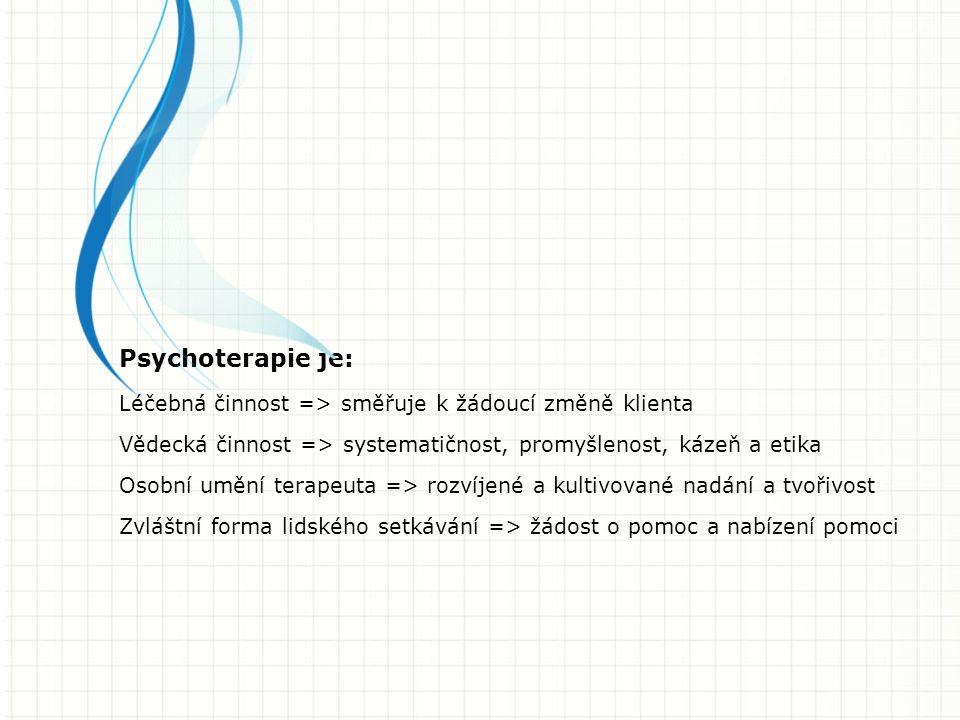 Psychoterapie je: Léčebná činnost => směřuje k žádoucí změně klienta Vědecká činnost => systematičnost, promyšlenost, kázeň a etika Osobní umění terapeuta => rozvíjené a kultivované nadání a tvořivost Zvláštní forma lidského setkávání => žádost o pomoc a nabízení pomoci