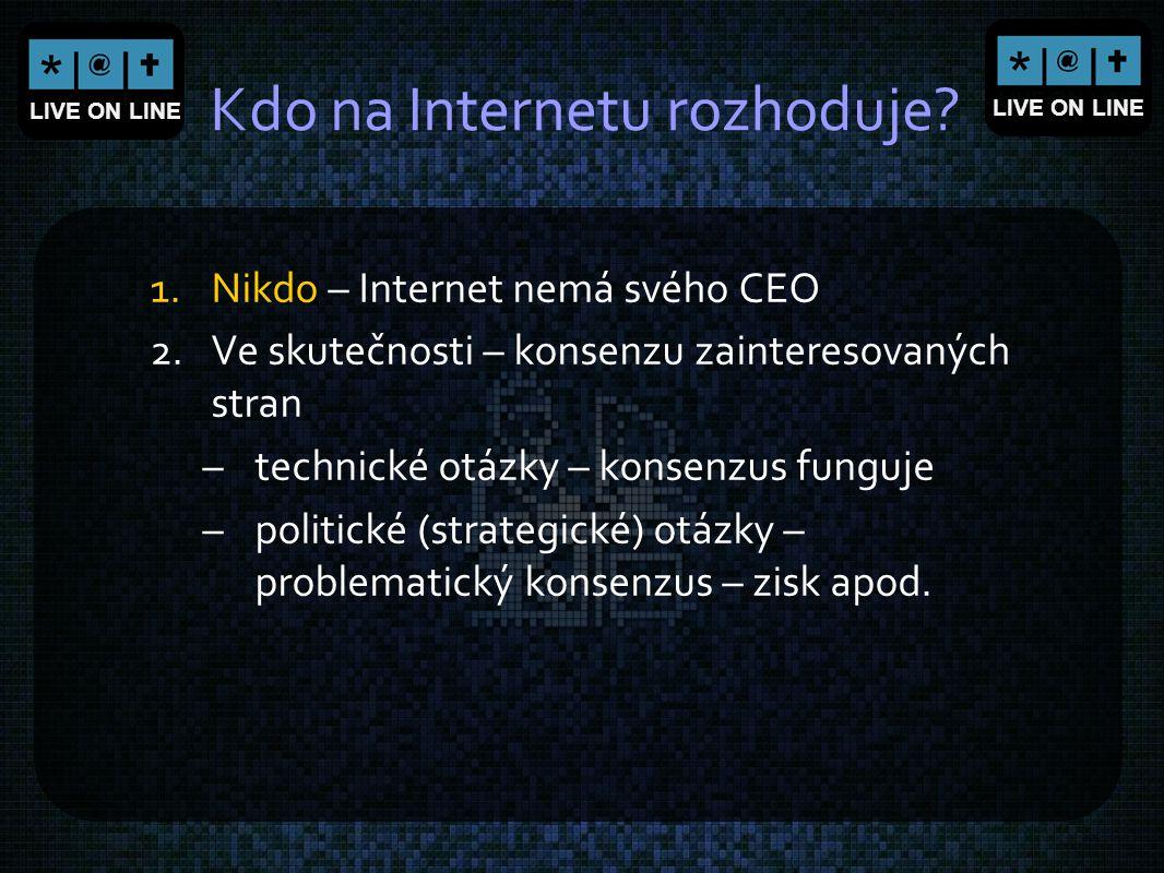 LIVE ON LINE Kdo na Internetu rozhoduje? 1.Nikdo – Internet nemá svého CEO 2.Ve skutečnosti – konsenzu zainteresovaných stran –technické otázky – kons