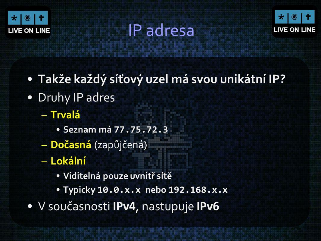 LIVE ON LINE IP adresa Takže každý síťový uzel má svou unikátní IP? Druhy IP adres –Trvalá Seznam má 77.75.72.3 –Dočasná (zapůjčená) –Lokální Viditeln