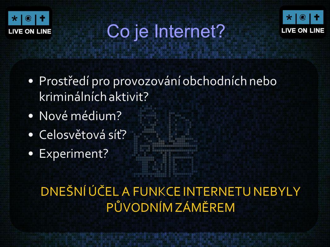 LIVE ON LINE Co je Internet? Prostředí pro provozování obchodních nebo kriminálních aktivit? Nové médium? Celosvětová síť? Experiment? DNEŠNÍ ÚČEL A F