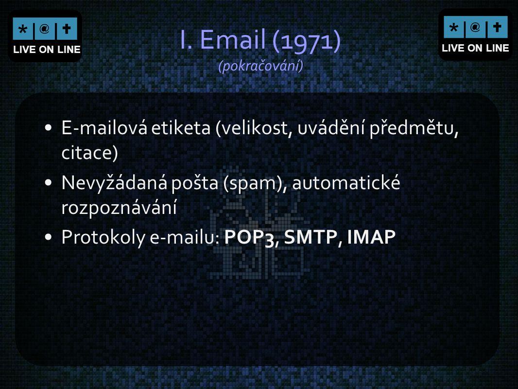 LIVE ON LINE I. Email (1971) (pokračování) E-mailová etiketa (velikost, uvádění předmětu, citace) Nevyžádaná pošta (spam), automatické rozpoznávání Pr