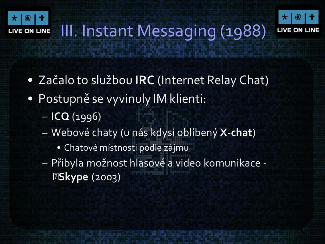 LIVE ON LINE III. Instant Messaging (1988) Začalo to službou IRC (Internet Relay Chat) Postupně se vyvinuly IM klienti: –ICQ (1996) –Webové chaty (u n